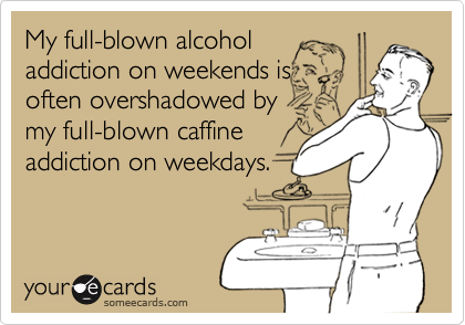 My full-blown alcoholaddiction on weekends isoften overshadowed bymy full-blown caffineaddiction on weekdays.
