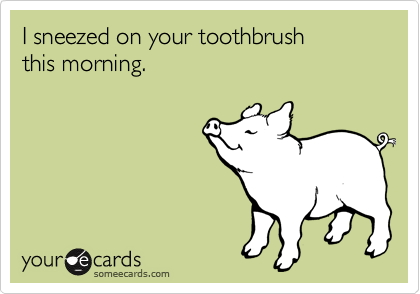 I sneezed on your toothbrush 