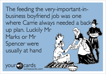 The feeding the very-important-in-business boyfriend job was one where Carrie always needed a backup plan. Luckily MrMarks or MrSpencer wereusually at hand