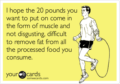 I hope the 20 pounds you want to put on come in the form of muscle and not disgusting, difficult to remove fat from all the processed food you consume.