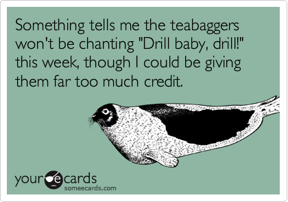 """Something tells me the teabaggers won't be chanting """"Drill baby, drill!"""" this week, though I could be giving them far too much credit."""