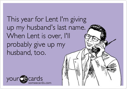 This year for Lent I'm giving up my husband's last name.  When Lent is over, I'llprobably give up myhusband, too.