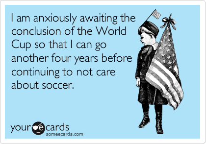 I am anxiously awaiting the conclusion of the World Cup so that I can go another four years before continuing to not care about soccer.