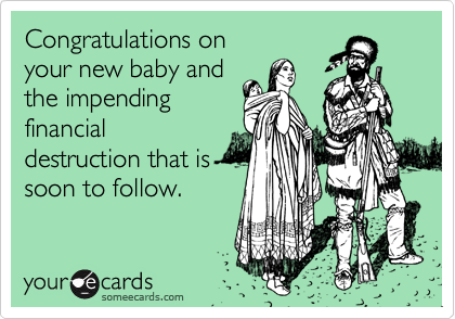 Congratulations onyour new baby andthe impendingfinancialdestruction that is soon to follow.