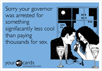 Sorry your governorwas arrested forsomethingsignifacantly less coolthan payingthousands for sex.