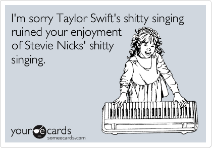 I'm sorry Taylor Swift's shitty singing ruined your enjoyment of Stevie Nicks' shitty singing.