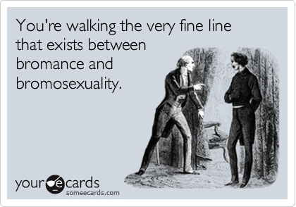 You're walking the very fine line that exists betweenbromance andbromosexuality.