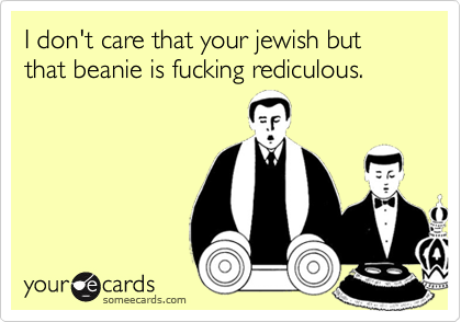 I don't care that your jewish but that beanie is fucking rediculous.