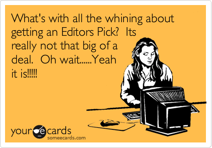 What's with all the whining about getting an Editors Pick?  Its really not that big of a deal.  Oh wait......Yeah it is!!!!!