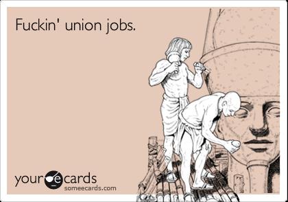 Fuckin' union jobs.