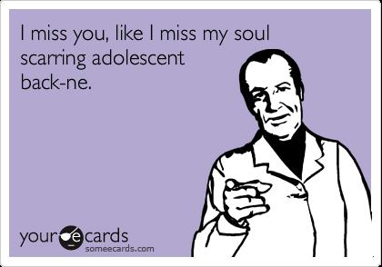 I miss you, like I miss my soul scarring adolescentback-ne.