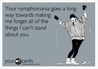 Your nymphomania goes a long way towards making me forget all of the things I can't stand about you.