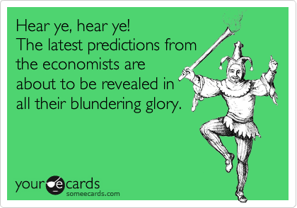 Hear ye, hear ye! The latest predictions from the economists are about to be revealed in all their blundering glory.