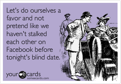 Let's do ourselves afavor and notpretend like wehaven't stalkedeach other onFacebook beforetonight's blind date.