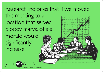 Research indicates that if we moved this meeting to a location that served  bloody marys, office morale would significantly increase.