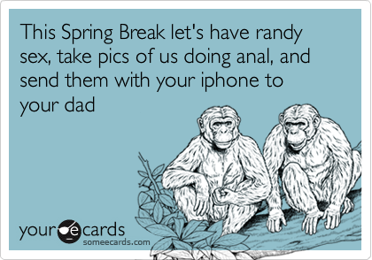 This Spring Break let's have randy sex, take pics of us doing anal, and send them with your iphone to your dad