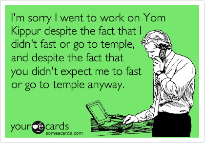 I'm sorry I went to work on Yom Kippur despite the fact that I