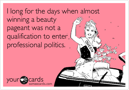 I long for the days when almost winning a beautypageant was not aqualification to enterprofessional politics.
