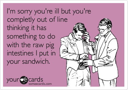 I'm sorry you're ill but you're completly out of line