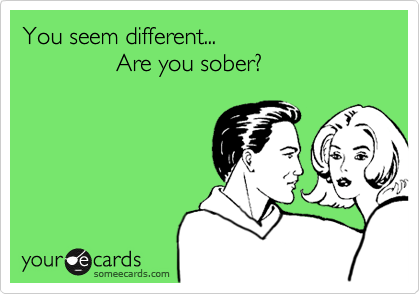 You seem different...              Are you sober?