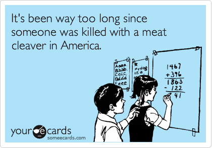 It's been way too long since someone was killed with a meat cleaver in America.
