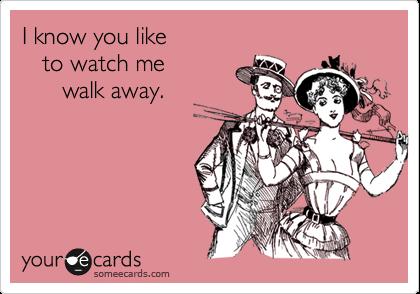 I know you like   to watch me      walk away.