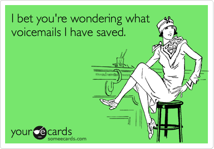 I bet you're wondering what voicemails I have saved.