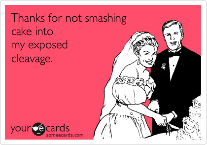 Thanks for not smashing cake into my exposed cleavage.