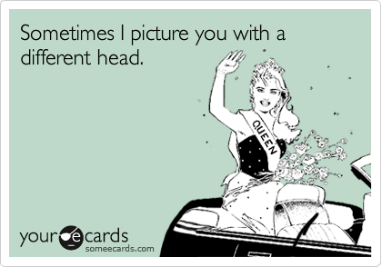 Sometimes I picture you with a different head.