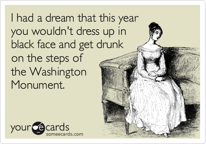 I had a dream that this year you wouldn't dress up in black face and get drunk on the steps of the Washington Monument.