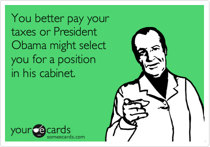You better pay yourtaxes or PresidentObama might selectyou for a positionin his cabinet.