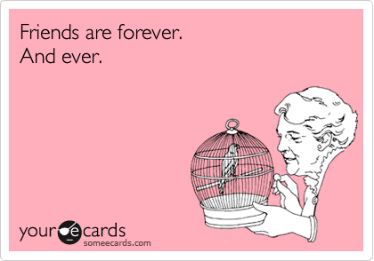 Friends are forever.And ever.