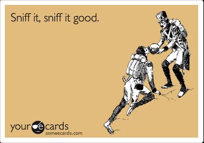 Sniff it, sniff it good.
