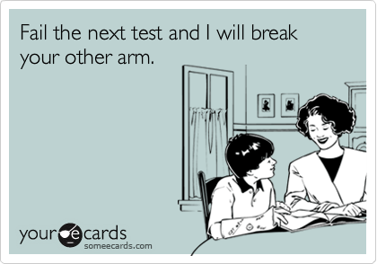 Fail the next test and I will break your other arm.
