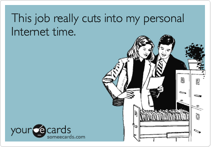 This job really cuts into my personal Internet time.
