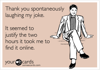 Thank you spontaneouslylaughing my joke.  It seemed tojustify the twohours it took me tofind it online.
