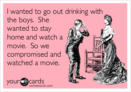 I wanted to go out drinking with the boys.  She wanted to stay home and watch a movie.  So we compromised and watched a movie.