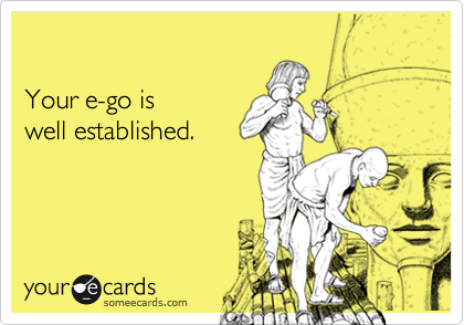 Your e-go is well established.