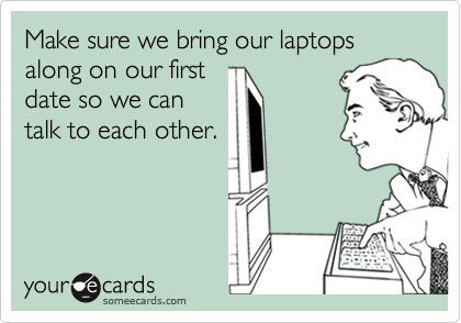 Make sure we bring our laptops along on our firstdate so we cantalk to each other.