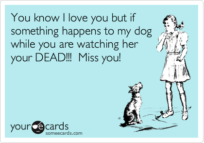 You know I love you but if something happens to my dog while you are watching her your DEAD!!!  Miss you!