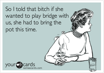 So I told that bitch if she wanted to play bridge with us, she had to bring the pot this time.