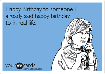 Happy Birthday to someone I already said happy birthday