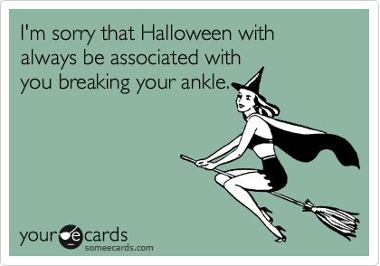 I'm sorry that Halloween with always be associated withyou breaking your ankle.