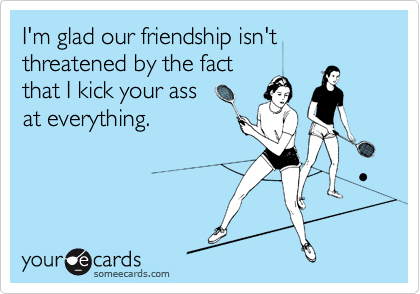I'm glad our friendship isn't threatened by the fact