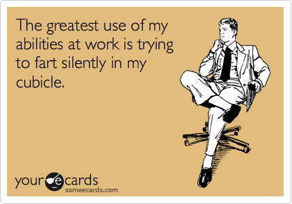 The greatest use of my abilities at work is trying to fart silently in my cubicle.