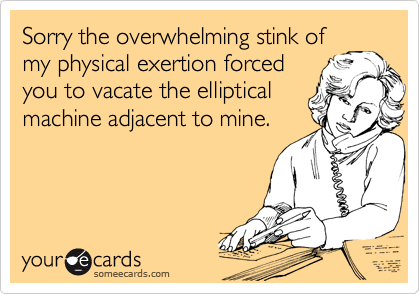 Sorry the overwhelming stink ofmy physical exertion forced you to vacate the ellipticalmachine adjacent to mine.