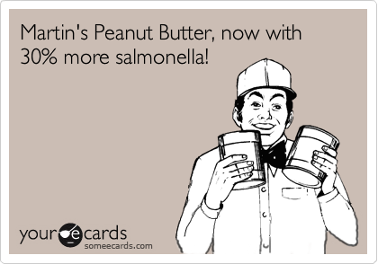 Martin's Peanut Butter, now with 30% more salmonella!