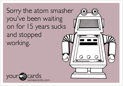 Sorry the atom smasheryou've been waitingon for 15 years sucksand stoppedworking.
