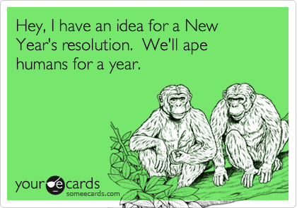Hey, I have an idea for a New Year's resolution.  We'll ape humans for a year.