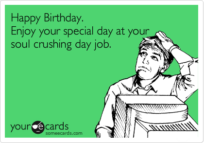 Happy Birthday.  Enjoy your special day at your  soul crushing day job.